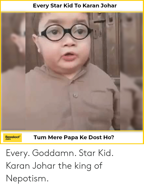 Memes, Star, and 🤖: Every Star Kid To Karan Johar  Tum Mere Papa Ke Dost Ho?  Bewakoof  .com Every. Goddamn. Star Kid.  Karan Johar the king of Nepotism.