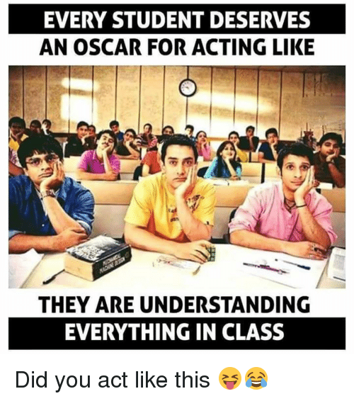 Acting Like This: EVERY STUDENT DESERVES  AN OSCAR FOR ACTING LIKE  THEY ARE UNDERSTANDING  EVERYTHING IN CLASS Did you act like this 😝😂