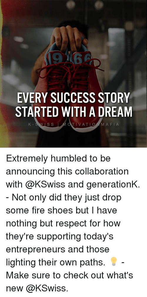 Thoses: EVERY SUCCESS STORY  STARTED WITH A DREAM  K-SWISS  IS S  TIVATIONMAFIA Extremely humbled to be announcing this collaboration with @KSwiss and generationK. - Not only did they just drop some fire shoes but I have nothing but respect for how they're supporting today's entrepreneurs and those lighting their own paths. 💡 - Make sure to check out what's new @KSwiss.