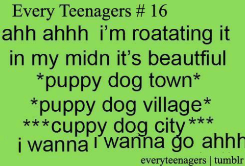 Tumblr, Puppy, and Ahhh: Every Teenagers # 16  ahh ahhh i'm roatating it  in my midn it's beautfiul  *puppy dog town*  *puppy dog village*  ***Cuppy dog city  i wanna wanna go ahhh  ***  everyteenagers tumblr