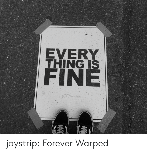 Tumblr, Blog, and Forever: EVERY  THING IS  FINE  All Time Le jaystrip: Forever Warped