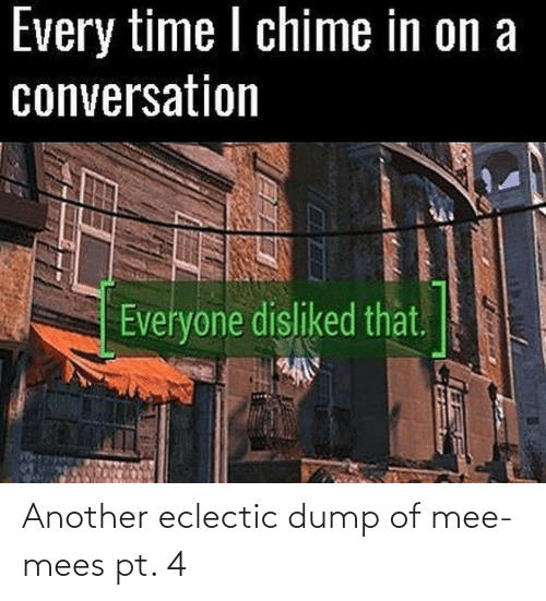 Mee: Every time I chime in on a  conversation  Everyone disliked that.  EXAPI Another eclectic dump of mee-mees pt. 4