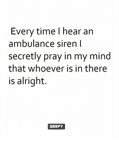 Memes, Time, and Mind: Every time I hear an  ambulance siren l  secretly pray in my mind  that whoever is in there  is alright.  EEFY