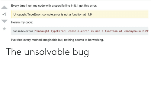 """function: Every time I run my code with a specific line in it, I get this error:  -1  Uncaught TypeError: console.error is not a function at 1:9  Here's my code:  console.error(""""Uncaught TypeError: console.error is not a function at <anonymous> : 1 :9'  I've tried every method imaginable but, nothing seems to be working. The unsolvable bug"""