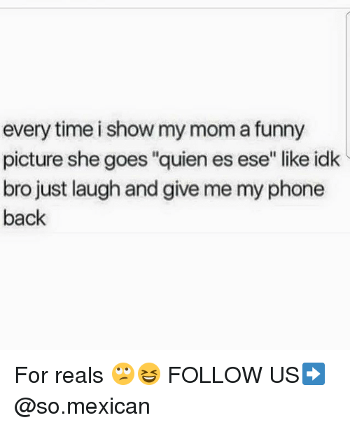 """For Reals: every time i show my mom a funny  picture she goes """"quien es ese"""" like idk  bro just laugh and give me my phone  back For reals 🙄😆 FOLLOW US➡️ @so.mexican"""