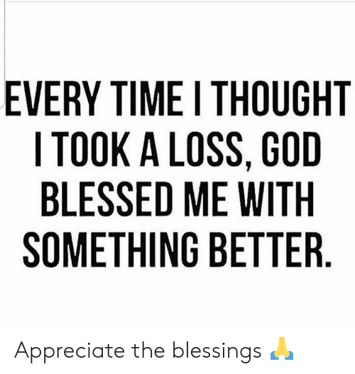 Blessed, God, and Appreciate: EVERY TIME I THOUGHT  I TOOK A LOSS, GOD  BLESSED ME WITH  SOMETHING BETTER Appreciate the blessings 🙏