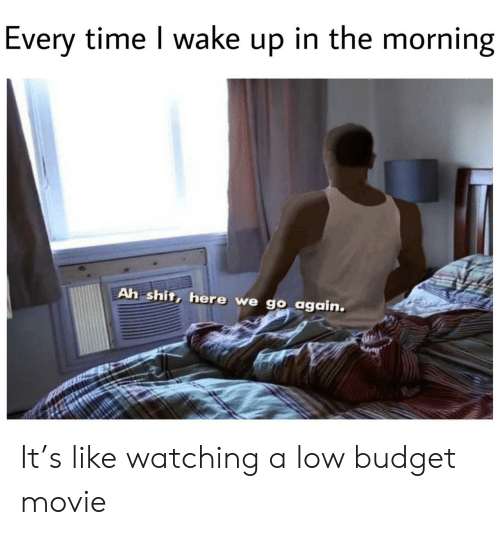 Shit, Budget, and Movie: Every time I wake up in the morning  Ah shit, here we go again. It's like watching a low budget movie