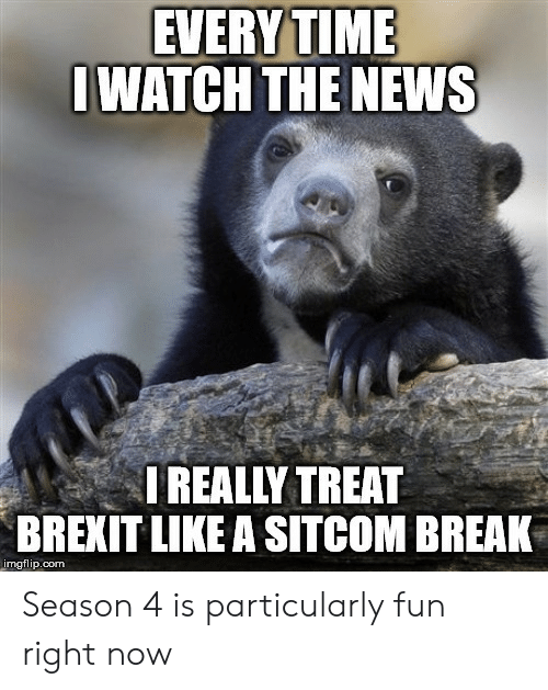 Iwatch: EVERY TIME  IWATCH THE NEWS  I REALLY TREAT  BREXIT LIKE A SITCOM BREAK  imgflip.com Season 4 is particularly fun right now