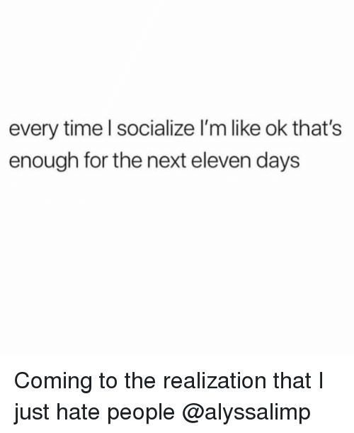 Time, Girl Memes, and Next: every time l socialize l'm like ok that's  enough for the next eleven days Coming to the realization that I just hate people @alyssalimp