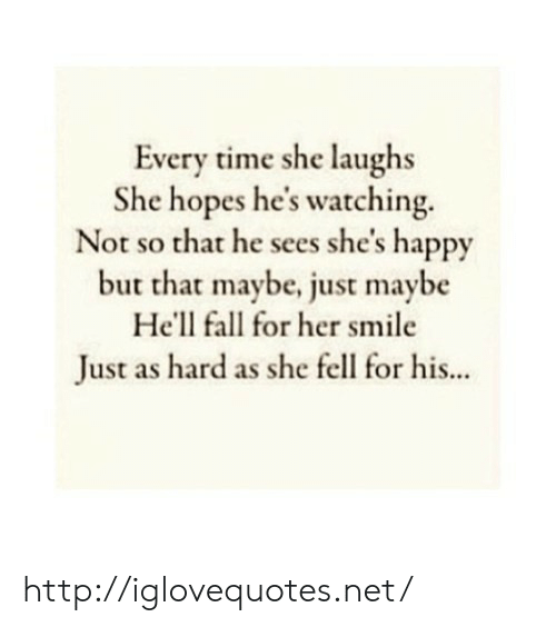 Fall, Happy, and Http: Every time she laughs  She hopes he's watching.  Not so that he sees she's happy  but that maybe, just maybe  He'll fall for her smile  Just as hard as she fell for his... http://iglovequotes.net/