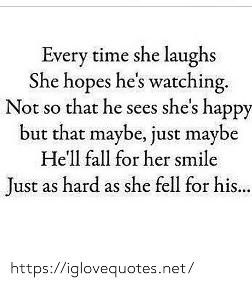 Fall, Happy, and Smile: Every time she laughs  She hopes he's watching.  Not so that he sees she's happy  but that maybe, just maybe  He'll fall for her smile  Just as hard as she fell for his  ... https://iglovequotes.net/