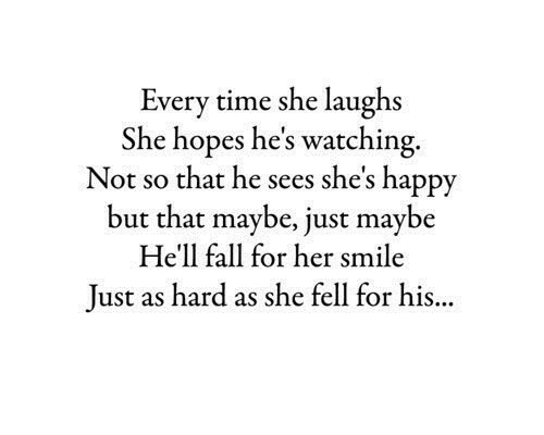 Fall, Happy, and Smile: Every time she laughs  She hopes he's watching.  Not so that he sees she's happy  but that maybe, just maybe  He'll fall for her smile  Just as hard as she fell for his...