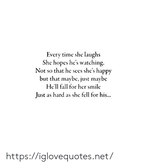 Fall, Happy, and Smile: Every time she laughs  She hopes he's watching  Not so that he sces she's happy  but that maybe. just maybe  He'll fall for her smile  Just as hard as she fell for his... https://iglovequotes.net/