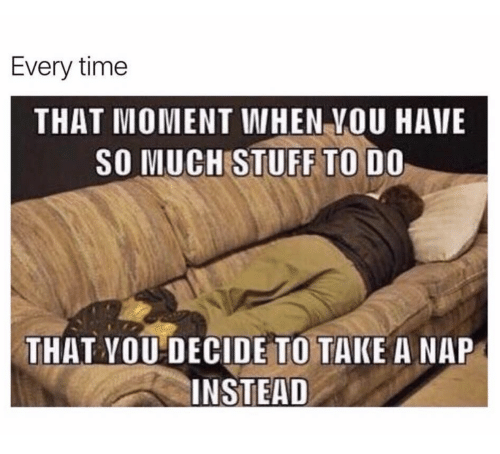 Stuff, Time, and Moment: Every time  THAT MOMENT WHEN VOU HAVE  SO MUCH STUFF TO DO  THAT YOU DECIDE TO TAKE A NAP  INSTEAD
