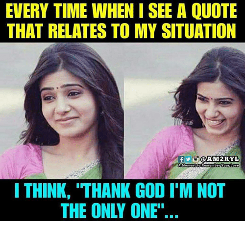 """Lovee: EVERY TIME WHEN I SEE A QUOTE  THAT RELATES TO MY SITUATION  Y@AM2RYL  A Momentito Remember Your Love  I THINK, """"THANK GOD I'M NOT  THE ONLY ONE""""'."""