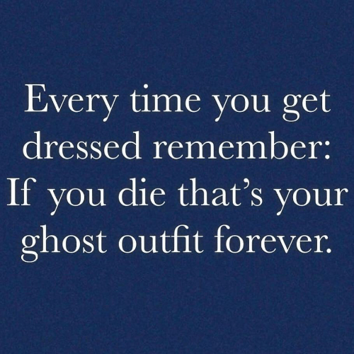 Forever, Ghost, and Time: Every time you get  dressed remember:  If vou die that's vour  ghost outfit forever,