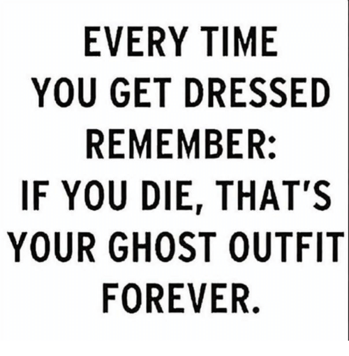 Memes, Forever, and Ghost: EVERY TIME  YOU GET DRESSED  REMEMBER:  IF YOU DIE, THAT'S  YOUR GHOST OUTFIT  FOREVER.