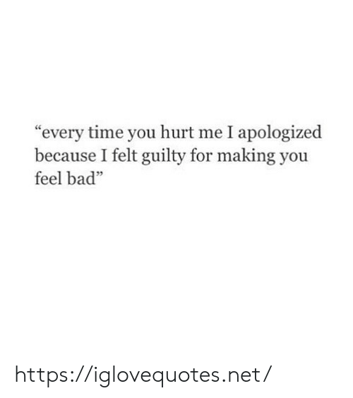 """Bad, Time, and Net: """"every time you hurt me I apologized  because I felt guilty for making you  feel bad"""" https://iglovequotes.net/"""