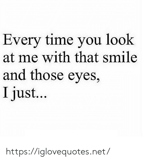 Smile, Time, and Net: Every time you look  at me with that smile  and those eyes,  I just... https://iglovequotes.net/