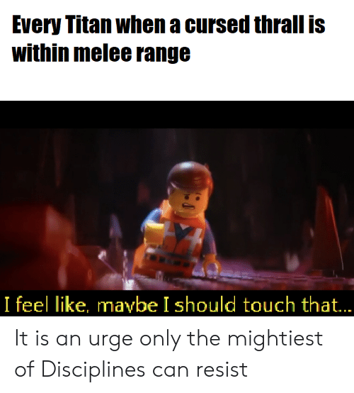 thrall: Every Titan when a cursed thrall is  within melee range  I feel like, mavbe I should touch that... It is an urge only the mightiest of Disciplines can resist