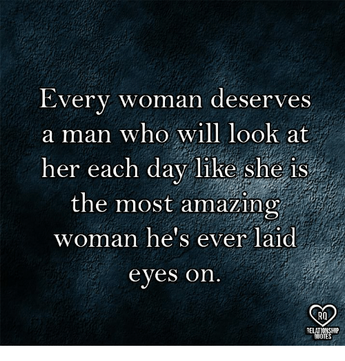 Memes, Amazing, and 🤖: Every woman deserves  a man who will look at  her each day l1Re she iS  the most amazing  woman he's ever laid  eyes on  RQ  RELATIONSHIP  UOTES