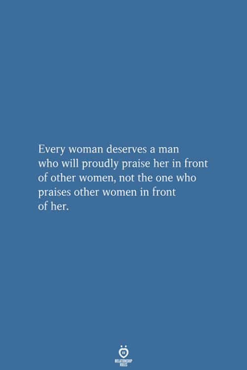 Women, Her, and Who: Every woman deserves a man  who will proudly praise her in front  of other women, not the one who  praises other women in front  of her.