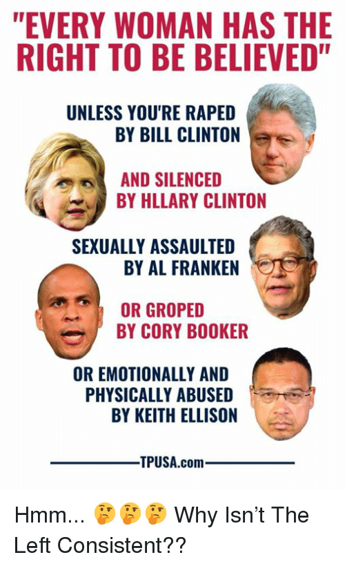 """silenced: """"EVERY WOMAN HAS THE  RIGHT TO BE BELIEVED""""  UNLESS YOU'RE RAPED  BY BILL CLINTON  AND SILENCED  BY HLLARY CLINTON  SEXUALLY ASSAULTED  BY AL FRANKEN  OR GROPED  BY CORY BOOKER  OR EMOTIONALLY AND  PHYSICALLY ABUSED  BY KEITH ELLISON  TPUSA.comm Hmm... 🤔🤔🤔  Why Isn't The Left Consistent??"""
