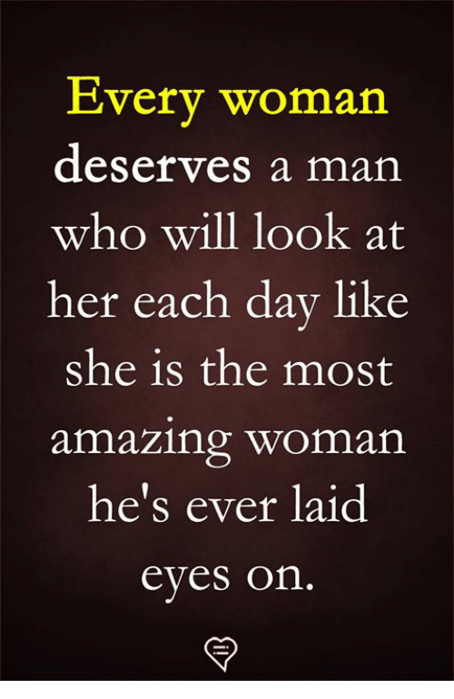 Memes, Amazing, and 🤖: Every womnan  deserves a man  who will look at  her each day like  she is the most  amazing womarn  he's ever laid  eves on.