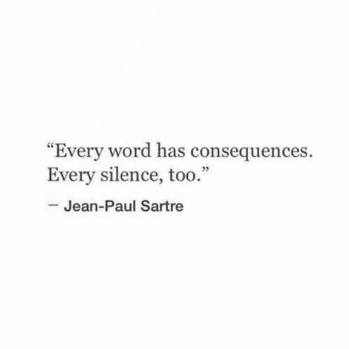 """Consequences: """"Every word has consequences.  Every silence, too.""""  -Jean-Paul Sartre"""