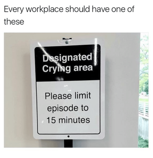 Crying, Relationships, and One: Every workplace should have one of  these  signated  Crying area  Please limit  episode to  15 minutes