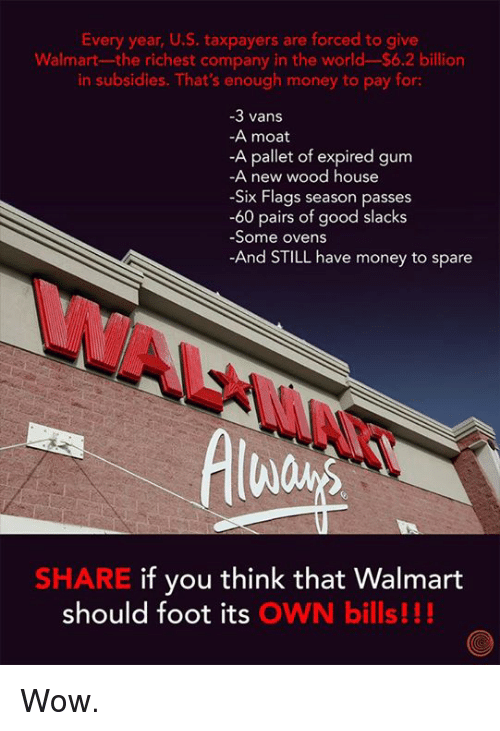 pallet: Every year, U.S. taxpayers are forced to give  Walmart-the richest company in the world-$6.2 billion  in subsidies. That's enough money to pay for:  3 vans  -A moat  -A pallet of expired gum  A new wood house  Six Flags season passes  -60 pairs of good slacks  Some ovens  And STILL have money to spare  SHARE if you think that Walmart  should foot its OWN bills Wow.