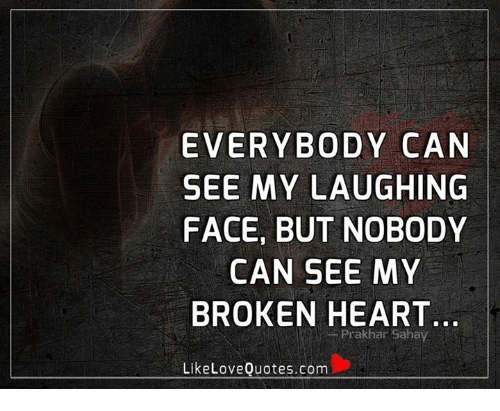 Memes, Heart, and 🤖: EVERYBODY CAN  SEE MY LAUGHING  FACE, BUT NOBODY  CAN SEE MY  BROKEN HEART  -Prakhar Sahay  LikeLoveQuotes.com