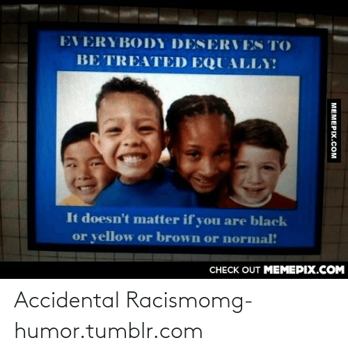 Accidental Racism: EVERYBODY DESERVES TO  BE TREATED EQUALLY  It doesn't matter if you are black  or yellow or brown or normal!  CHECK OUT MEMEPIX.COM  MEMEPIX.COM Accidental Racismomg-humor.tumblr.com