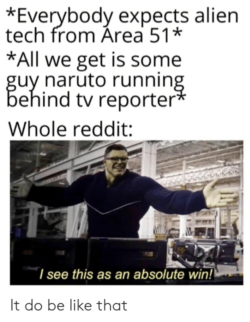 Be Like, Naruto, and Reddit: *Everybody expects alien  tech from Área 51*  *All we get is some  guy naruto running  behind tv reporter*  Whole reddit:  I see this as an absolute win!! It do be like that