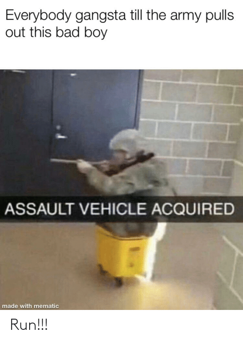 Bad, Gangsta, and Run: Everybody gangsta till the army pulls  out this bad boy  ASSAULT VEHICLE ACQUIRED  made with mematic Run!!!