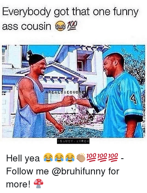 Ass, Funny, and Memes: Everybody got that one funny  ass cousin  4 Hell yea 😂😂😂👏🏽💯💯💯 - Follow me @bruhifunny for more! 🍄