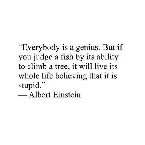 "Albert Einstein: ""Everybody is a genius. But if  you judge a fish by its ability  to climb a tree, it will live its  whole life believing that it is  stupid.""  1  22  Albert Einstein"