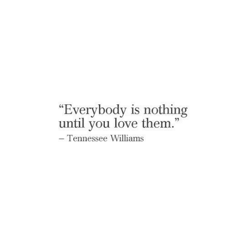 """Love Them: """"Everybody is nothing  until you love them.""""  - Tennessee Williams"""