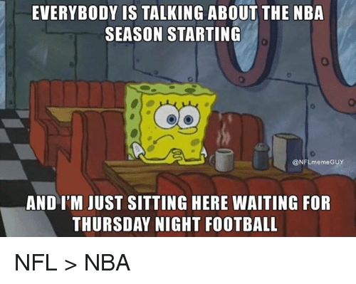 Sitting Here Waiting: EVERYBODY IS TALKING ABOUT THE NBA  SEASON STARTING  0  @NFLmemeGUY  AND I'M JUST SITTING HERE WAITING FOR  THURSDAY NIGHT FOOTBALL NFL > NBA