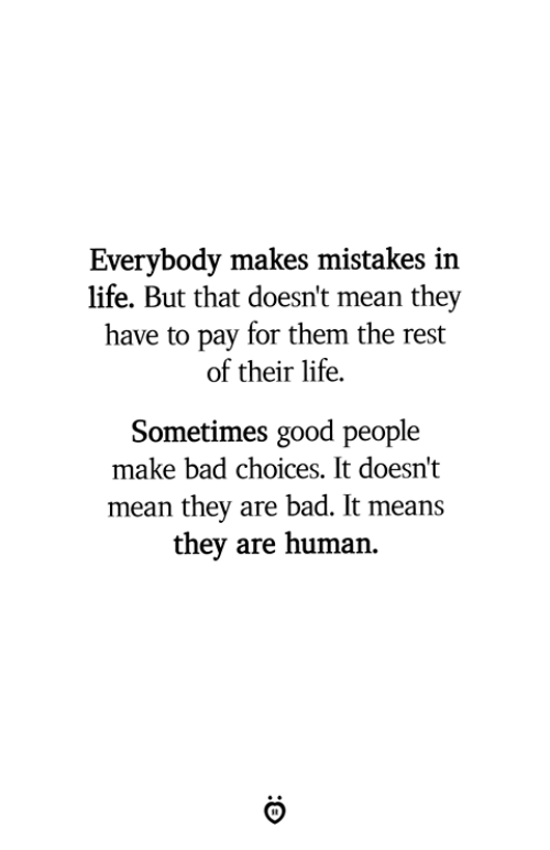 Bad, Life, and Good: Everybody makes mistakes in  life. But that doesn't mean they  have to pay for them the rest  of their life.  Sometimes good people  make bad choices. It doesn't  mean they are bad. It means  they are human.