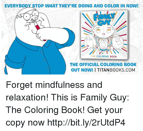 Coloring Book: EVERYBODY STOP WHAT THEY'RE DOING AND COLOR IN NOW!  THE COLORING BOOK  THE OFFICIAL COLORING BOOK  OUT NOW!  I TITANB00 KS.COM Forget mindfulness and relaxation! This is Family Guy: The Coloring Book! Get your copy now http://bit.ly/2rUtdP4