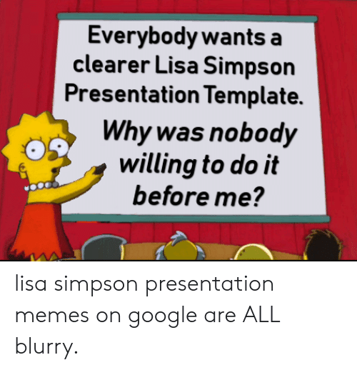 Google, Lisa Simpson, and Memes: Everybody wants a  clearer Lisa Simpson  Presentation Template.  Why was nobody  willing to do it  before me? lisa simpson presentation memes on google are ALL blurry.