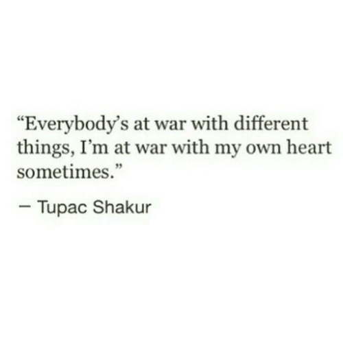 """Tupac: """"Everybody's at war with different  things, I'm at war with my own heart  sometimes.""""  - Tupac Shakur"""