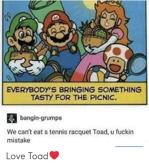 Bringing: EVERYBODY'S BRINGING SOMETHING  TASTY FOR THE PICNIC.  bangin-grumps  We can't eat s tennis racquet Toad, u fuckin  mistake Love Toad❤️