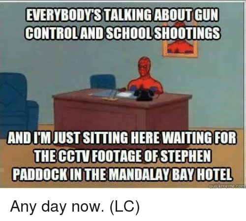 Sitting Here Waiting: EVERYBODYS TALKINGABOUT GUN  CONTROLAND SCHOOL SHOOTINGS  AND IM JUST SITTING HERE WAITING FOR  THE CCTV FOOTAGE OF STEPHEN  PADDOCK IN THE MANDALAY BAY HOTEL Any day now.  (LC)