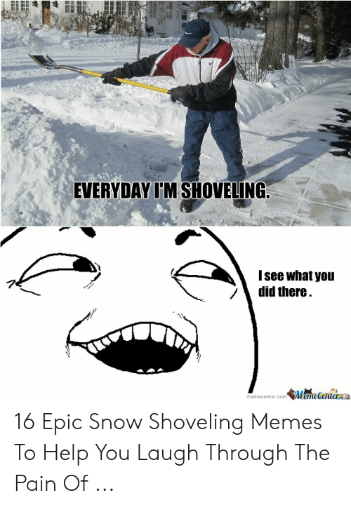 Funny Snow Memes: EVERYDAY I'M SHOVELING  I see what you  /did there 16 Epic Snow Shoveling Memes To Help You Laugh Through The Pain Of ...