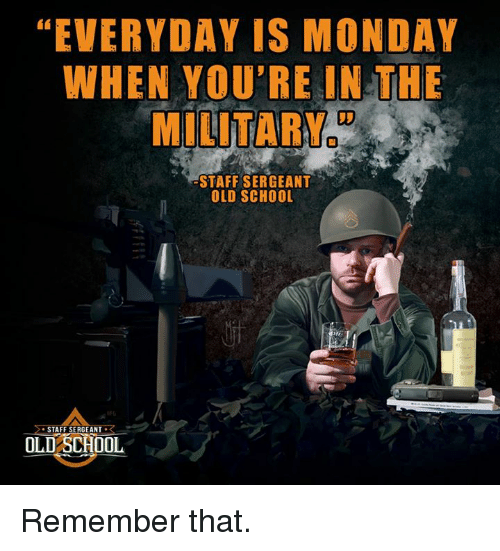 staff sergeant: EVERYDAY IS MONDAY  WHEN YOU'RE IN THE  MILITARY  STAFF SERGEANT  OLD SCHOOL  STAFF SERGEANT  R  OLD SCHOOL Remember that.