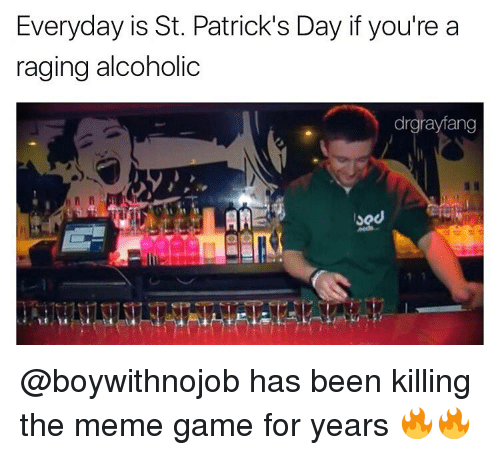 Meme Games: Everyday is St. Patrick's Day if you're a  raging alcoholic  drgrayfang  AA @boywithnojob has been killing the meme game for years 🔥🔥