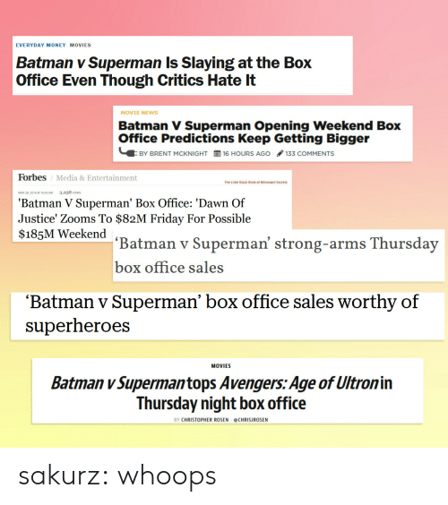 Black Book: EVERYDAY MONEY MOVIES  Batman v Superman Is Slaying at the Box  Office Even Though Critics Hate It  MOVIE NEWS  Batman V Superman Opening Weekend Box  Office Predictions Keep Getting Bigger  BY BRENT MCKNIGHT  16 HOURS AGO / 133 COMMENTS  Forbes / Media & Entertainment  The Little Black Book of Billionaire Secrets  MAR 26, 2016 e 10:45 AM  3,258 VIEWS  'Batman V Superman' Box Office: 'Dawn Of  Justice' Zooms To $82M Friday For Possible  $185M Weekend  Batman v Superman' strong-arms Thursday  box office sales  'Batman v Superman' box office sales worthy of  superheroes  MOVIES  Batman v Supermantops Avengers: Age of Ultronin  Thursday night box office  BY CHRISTOPHER ROSEN @CHRISJROSEN sakurz:   whoops