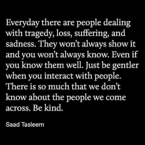 So Much That: Everyday there are people dealing  with tragedy, loss, suffering, and  sadness. They won't always show it  and you won't always know. Even if  know them well. Just be gentler  when you interact with people.  There is so much that we don't  know about the people we come  across. Be kind.  Saad Tasleem